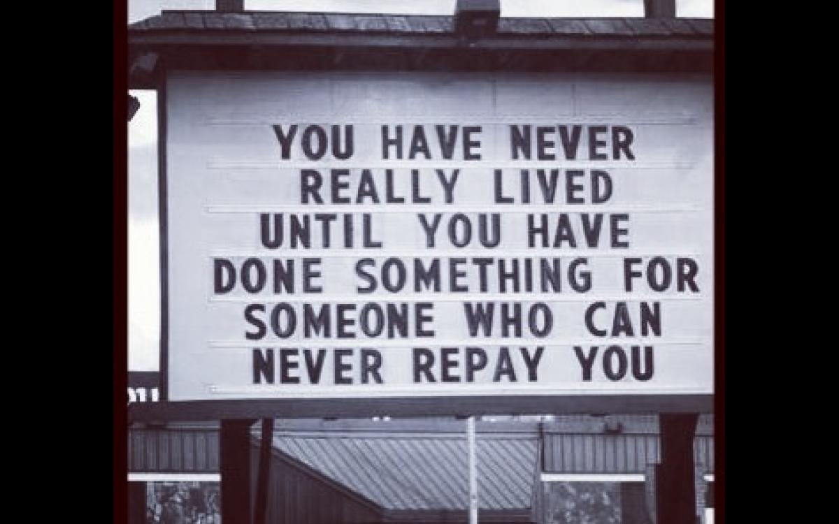 You have never really lived until you have done something for someone who can never repay you.